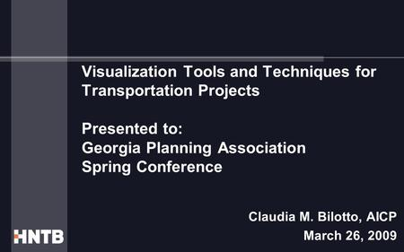 Visualization Tools and Techniques for Transportation Projects Presented to: Georgia Planning Association Spring Conference Claudia M. Bilotto, AICP March.
