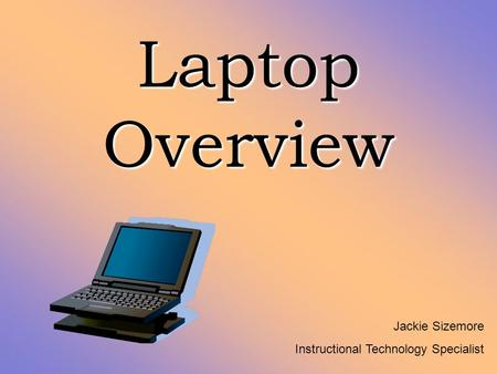 Laptop Overview Jackie Sizemore Instructional Technology Specialist.