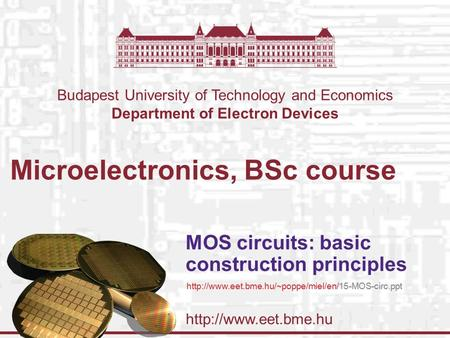 Budapest University of Technology and Economics Department of Electron Devices Microelectronics, BSc course MOS circuits: basic construction.