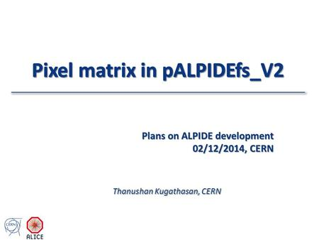 Thanushan Kugathasan, CERN Plans on ALPIDE development 02/12/2014, CERN.