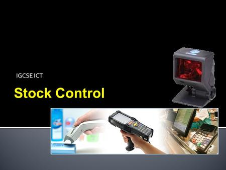 IGCSE ICT Stock Control.  Understand the need for and use of automated stock control systems  Be able to discuss the advantages and disadvantages of.