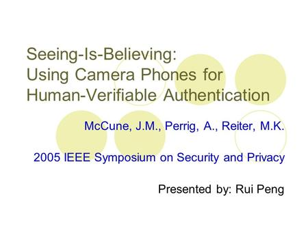 Seeing-Is-Believing: Using Camera Phones for Human-Verifiable Authentication McCune, J.M., Perrig, A., Reiter, M.K. 2005 IEEE Symposium on Security and.
