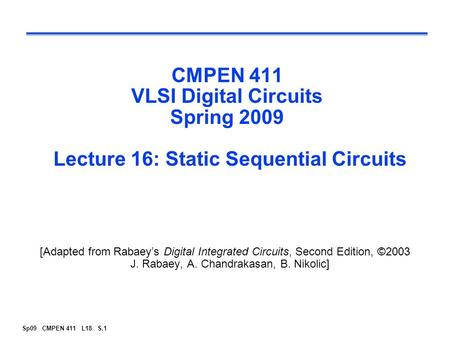 Sp09 CMPEN 411 L18 S.1 CMPEN 411 VLSI Digital Circuits Spring 2009 Lecture 16: Static Sequential Circuits [Adapted from Rabaey's Digital Integrated Circuits,