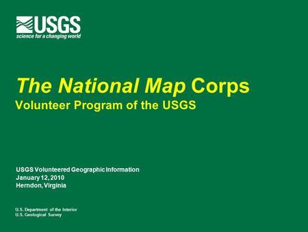 U.S. Department of the Interior U.S. Geological Survey The National Map Corps Volunteer Program of the USGS USGS Volunteered Geographic Information January.