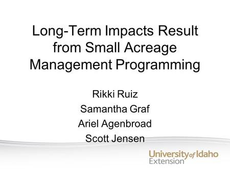 Long-Term Impacts Result from Small Acreage Management Programming Rikki Ruiz Samantha Graf Ariel Agenbroad Scott Jensen.