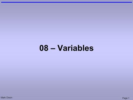 Mark Dixon Page 1 08 – Variables. Mark Dixon Page 2 Questions: Conditional Execution What is the result of (txtFah.value is 50): (txtFah.value >= 40)