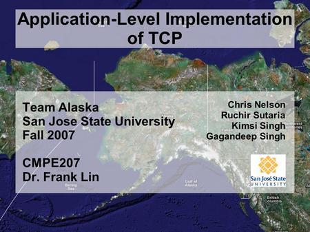 Application-Level Implementation of TCP Team Alaska San Jose State University Fall 2007 CMPE207 Dr. Frank Lin Chris Nelson Ruchir Sutaria Kimsi Singh Gagandeep.