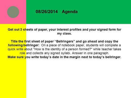 "08/26/2014Agenda Get out 3 sheets of paper, your interest profiles and your signed form for my class. Title the first sheet of paper ""Bellringers"" and."