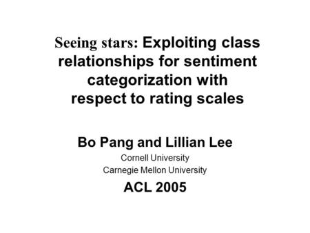 Seeing stars: Exploiting class relationships for sentiment categorization with respect to rating scales Bo Pang and Lillian Lee Cornell University Carnegie.