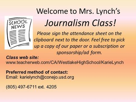 Welcome to Mrs. Lynch's Journalism Class! Please sign the attendance sheet on the clipboard next to the door. Feel free to pick up a copy of our paper.