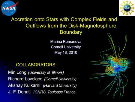1 Accretion onto Stars with Complex Fields and Outflows from the Disk-Magnetosphere Boundary Marina Romanova Cornell University May 18, 2010 Min Long (University.