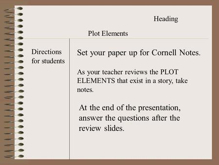 Heading Plot Elements Set your paper up for Cornell Notes. Directions for students As your teacher reviews the PLOT ELEMENTS that exist in a story, take.
