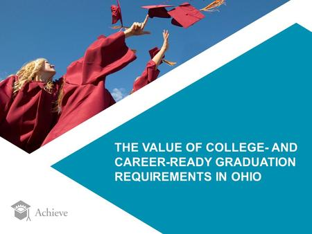 THE VALUE OF COLLEGE- AND CAREER-READY GRADUATION REQUIREMENTS IN OHIO.