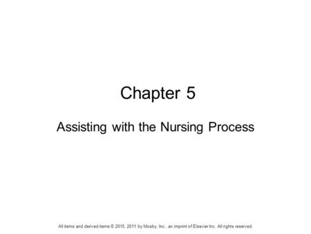Chapter 5 Assisting with the Nursing Process All items and derived items © 2015, 2011 by Mosby, Inc., an imprint of Elsevier Inc. All rights reserved.