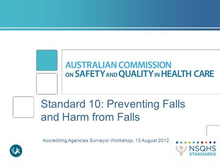 Standard 10: Preventing Falls and Harm from Falls Accrediting Agencies Surveyor Workshop, 13 August 2012.