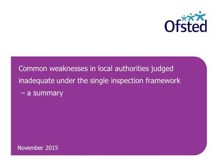 November 2015 Common weaknesses in local authorities judged inadequate under the single inspection framework – a summary.