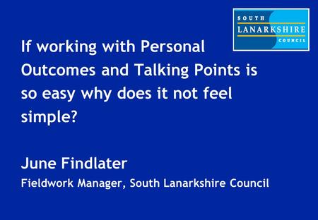 If working with Personal Outcomes and Talking Points is so easy why does it not feel simple? June Findlater Fieldwork Manager, South Lanarkshire Council.
