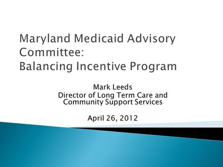 Mark Leeds Director of Long Term Care and Community Support Services April 26, 2012 Maryland Medicaid Advisory Committee: Balancing Incentive Program.
