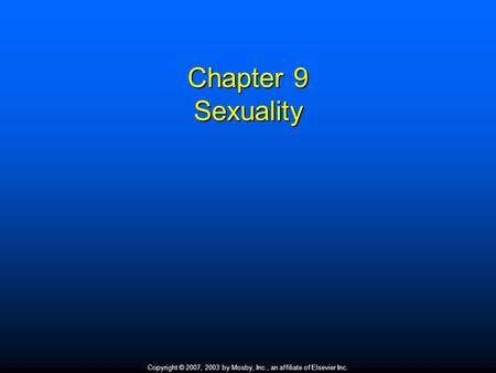 Copyright © 2007, 2003 by Mosby, Inc., an affiliate of Elsevier Inc. Chapter 9 Sexuality.