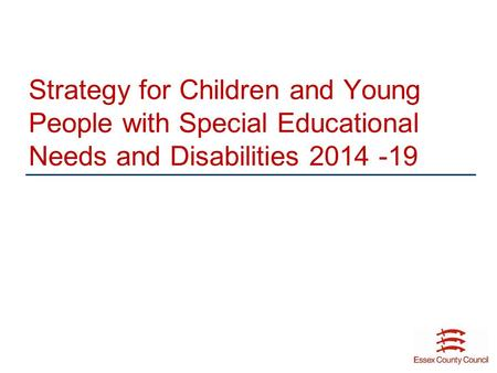 Strategy for Children and Young People with Special Educational Needs and Disabilities 2014 -19.