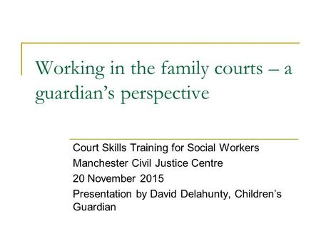 Working in the family courts – a guardian's perspective Court Skills Training for Social Workers Manchester Civil Justice Centre 20 November 2015 Presentation.