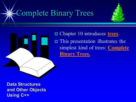 P p Chapter 10 introduces trees. p p This presentation illustrates the simplest kind of trees: Complete Binary Trees. Complete Binary Trees Data Structures.