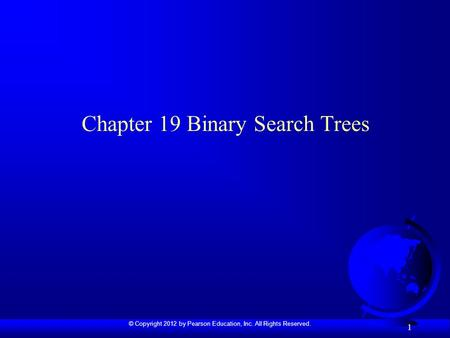 © Copyright 2012 by Pearson Education, Inc. All Rights Reserved. 1 Chapter 19 Binary Search Trees.