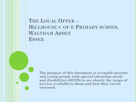 T HE L OCAL O FFER – H ILLHOUSE C OF E P RIMARY SCHOOL W ALTHAM A BBEY E SSEX The purpose of this document is to enable parents and young people with special.