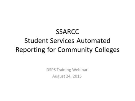 SSARCC Student Services Automated Reporting for Community Colleges DSPS Training Webinar August 24, 2015.