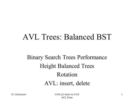 D. ChristozovCOS 221 Intro to CS II AVL Trees 1 AVL Trees: Balanced BST Binary Search Trees Performance Height Balanced Trees Rotation AVL: insert, delete.