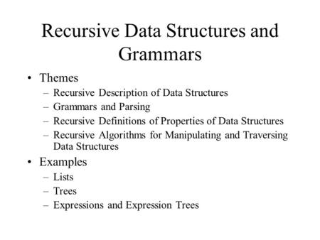 Recursive Data Structures and Grammars Themes –Recursive Description of Data Structures –Grammars and Parsing –Recursive Definitions of Properties of Data.