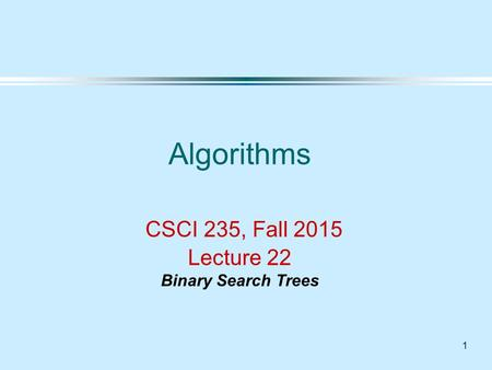 1 Algorithms CSCI 235, Fall 2015 Lecture 22 Binary Search Trees.