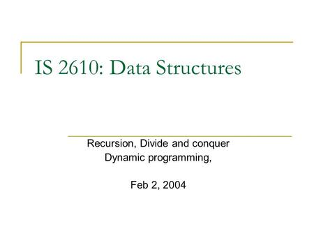 IS 2610: Data Structures Recursion, Divide and conquer Dynamic programming, Feb 2, 2004.