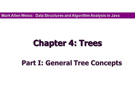Chapter 4: Trees Part I: General Tree Concepts Mark Allen Weiss: Data Structures and Algorithm Analysis in Java.