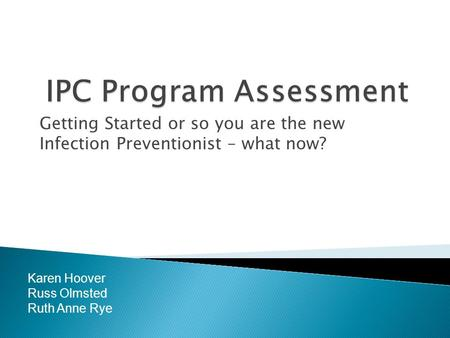 Getting Started or so you are the new Infection Preventionist – what now? Karen Hoover Russ Olmsted Ruth Anne Rye.