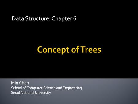 Min Chen School of Computer Science and Engineering Seoul National University Data Structure: Chapter 6.