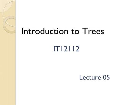 Introduction to Trees IT12112 Lecture 05 Introduction Tree is one of the most important non-linear data structures in computing. It allows us to implement.