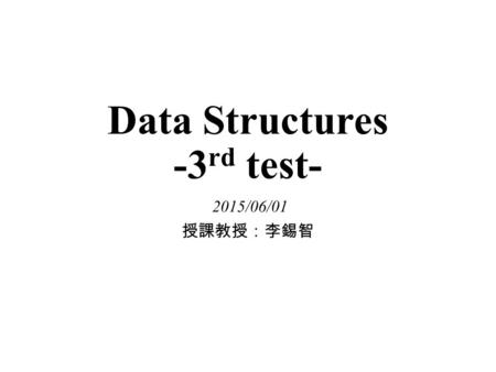 Data Structures -3 rd test- 2015/06/01 授課教授:李錫智. Question 1 Suppose we use an array to implement a sorted list. Please answer the following questions.