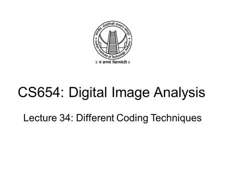 CS654: Digital Image Analysis Lecture 34: Different Coding Techniques.