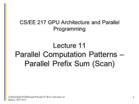 © David Kirk/NVIDIA and Wen-mei W. Hwu, University of Illinois, 2007-2012 1 CS/EE 217 GPU Architecture and Parallel Programming Lecture 11 Parallel Computation.