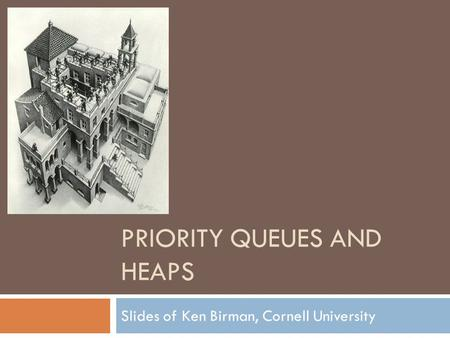 PRIORITY QUEUES AND HEAPS Slides of Ken Birman, Cornell University.