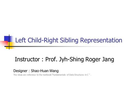 "Left Child-Right Sibling Representation Instructor : Prof. Jyh-Shing Roger Jang Designer : Shao-Huan Wang The ideas are reference to the textbook ""Fundamentals."