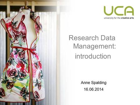 Research Data Management: introduction Anne Spalding 16.06.2014.