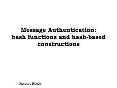 Giuseppe Bianchi Message Authentication: hash functions and hash-based constructions.