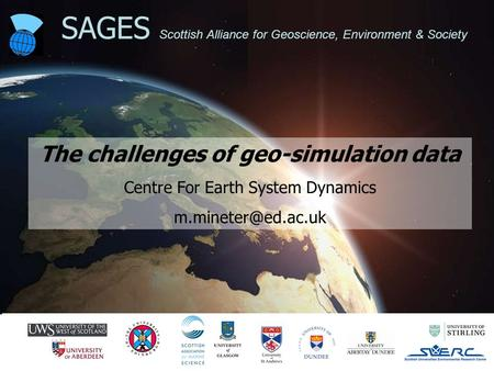 CESD 1 SAGES Scottish Alliance for Geoscience, Environment & Society The challenges of geo-simulation data Centre For Earth System Dynamics