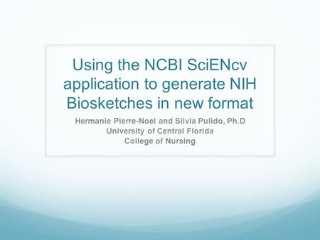 Using the NCBI SciENcv application to generate NIH Biosketches in new format Hermanie Pierre-Noel and Silvia Pulido, Ph.D University of Central Florida.