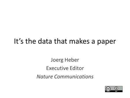 It's the data that makes a paper Joerg Heber Executive Editor Nature Communications.