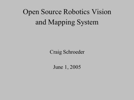 Open Source Robotics Vision and Mapping System Craig Schroeder June 1, 2005.