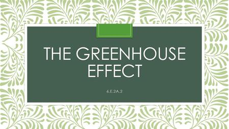 THE GREENHOUSE EFFECT 6.E.2A.2. What is a green house? A greenhouse is made of glass. It traps the Sun's energy inside and keeps the plants warm, even.