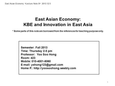 1 East Asian Economy: KBE <strong>and</strong> Innovation in East Asia * Some parts of this note are borrowed from the references for teaching purpose only. 1 East Asian.